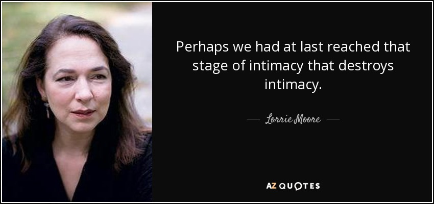 Perhaps we had at last reached that stage of intimacy that destroys intimacy. - Lorrie Moore