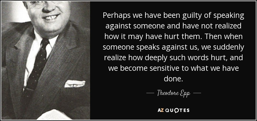 Perhaps we have been guilty of speaking against someone and have not realized how it may have hurt them. Then when someone speaks against us, we suddenly realize how deeply such words hurt, and we become sensitive to what we have done. - Theodore Epp