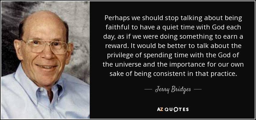 Perhaps we should stop talking about being faithful to have a quiet time with God each day, as if we were doing something to earn a reward. It would be better to talk about the privilege of spending time with the God of the universe and the importance for our own sake of being consistent in that practice. - Jerry Bridges