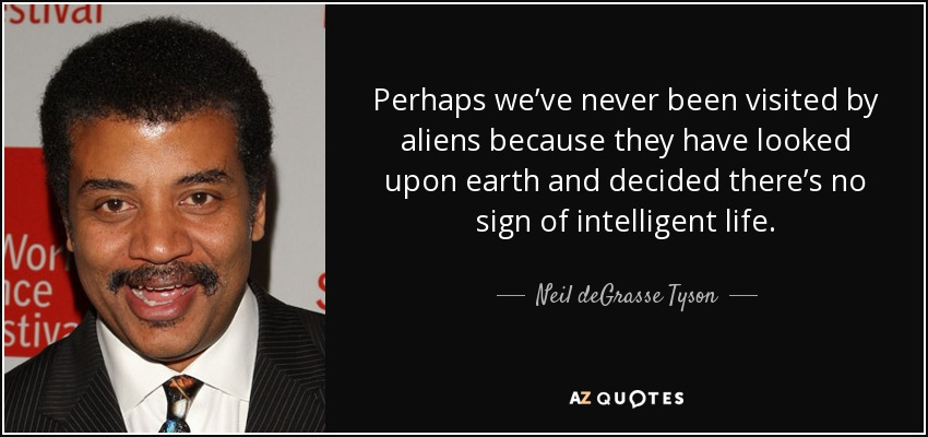 Perhaps we've never been visited by aliens because they have looked upon earth and decided there's no sign of intelligent life. - Neil deGrasse Tyson
