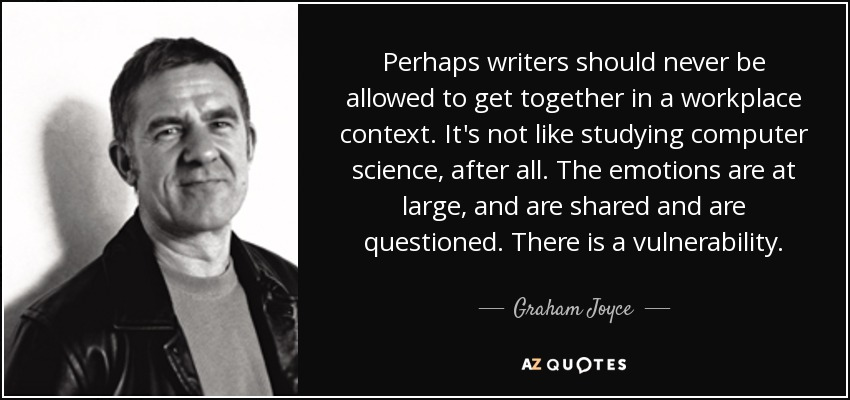 Perhaps writers should never be allowed to get together in a workplace context. It's not like studying computer science, after all. The emotions are at large, and are shared and are questioned. There is a vulnerability. - Graham Joyce