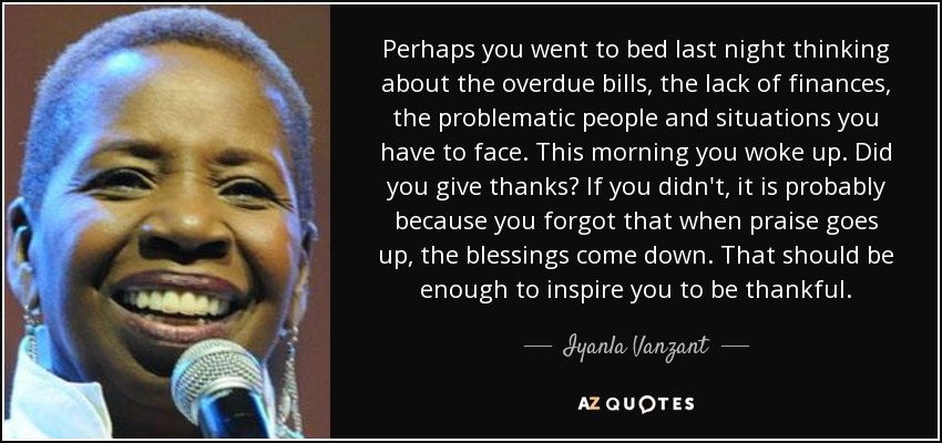 Perhaps you went to bed last night thinking about the overdue bills, the lack of finances, the problematic people and situations you have to face. This morning you woke up. Did you give thanks? If you didn't, it is probably because you forgot that when praise goes up, the blessings come down. That should be enough to inspire you to be thankful. - Iyanla Vanzant