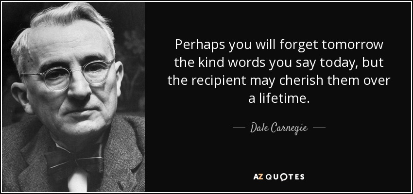 Perhaps you will forget tomorrow the kind words you say today, but the recipient may cherish them over a lifetime. - Dale Carnegie