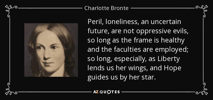 Peril, loneliness, an uncertain future, are not oppressive evils, so long as the frame is healthy and the faculties are employed; so long, especially, as Liberty lends us her wings, and Hope guides us by her star. - Charlotte Bronte