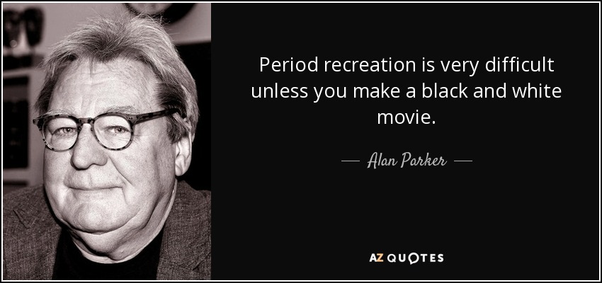 Period recreation is very difficult unless you make a black and white movie. - Alan Parker