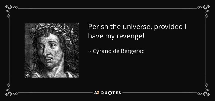 Perish the universe, provided I have my revenge! - Cyrano de Bergerac