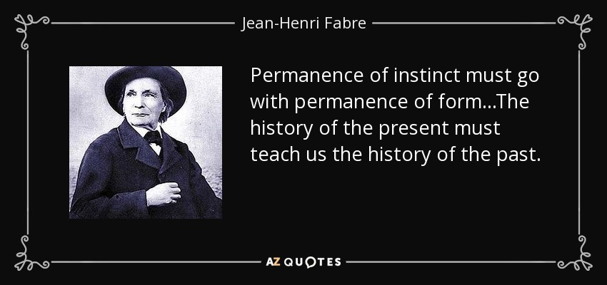 Permanence of instinct must go with permanence of form...The history of the present must teach us the history of the past. - Jean-Henri Fabre