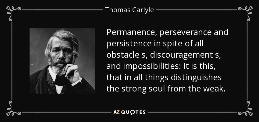 Permanence, perseverance and persistence in spite of all obstacle s, discouragement s, and impossibilities: It is this, that in all things distinguishes the strong soul from the weak. - Thomas Carlyle