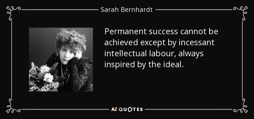 Permanent success cannot be achieved except by incessant intellectual labour, always inspired by the ideal. - Sarah Bernhardt