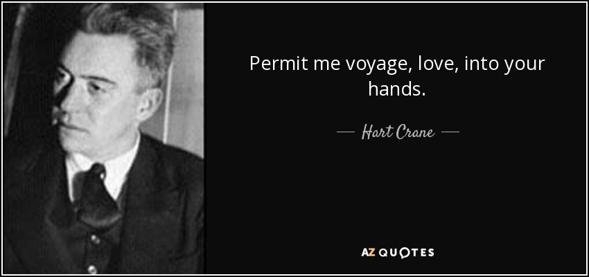 Permit me voyage, love, into your hands... - Hart Crane