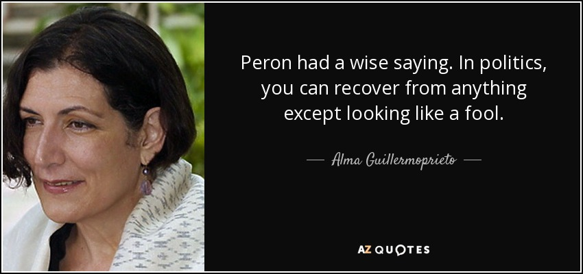 Peron had a wise saying. In politics, you can recover from anything except looking like a fool. - Alma Guillermoprieto