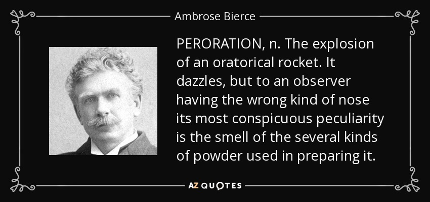 PERORATION, n. The explosion of an oratorical rocket. It dazzles, but to an observer having the wrong kind of nose its most conspicuous peculiarity is the smell of the several kinds of powder used in preparing it. - Ambrose Bierce