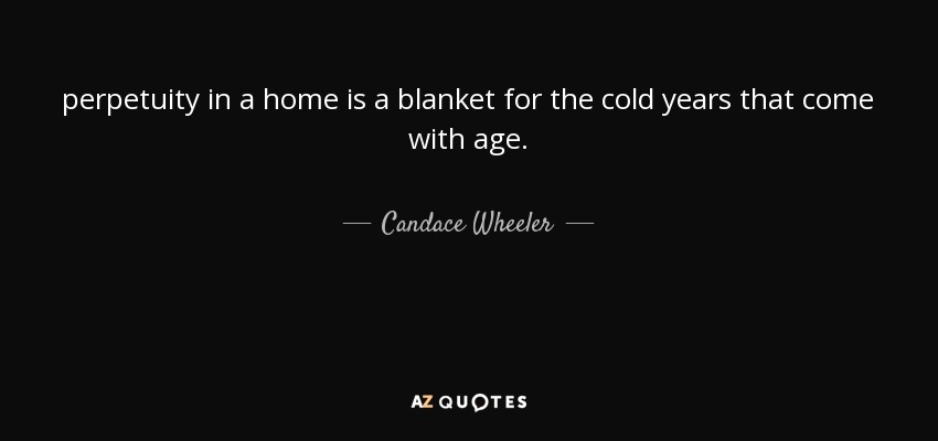 perpetuity in a home is a blanket for the cold years that come with age. - Candace Wheeler