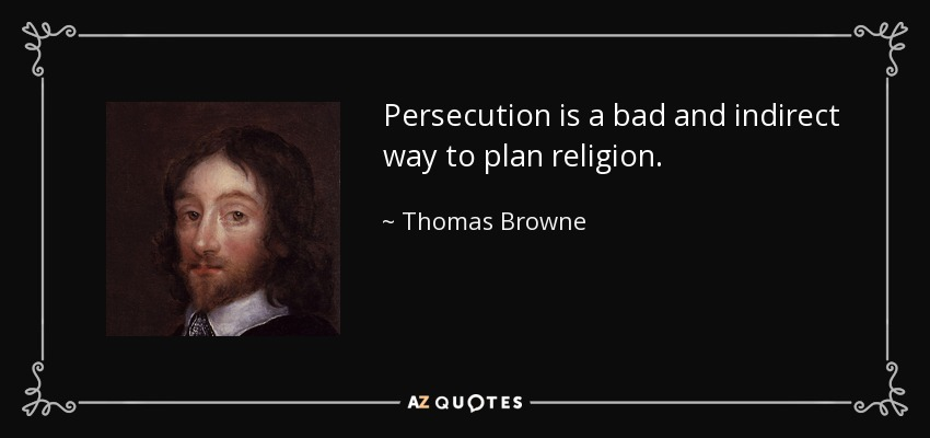 Persecution is a bad and indirect way to plan religion. - Thomas Browne