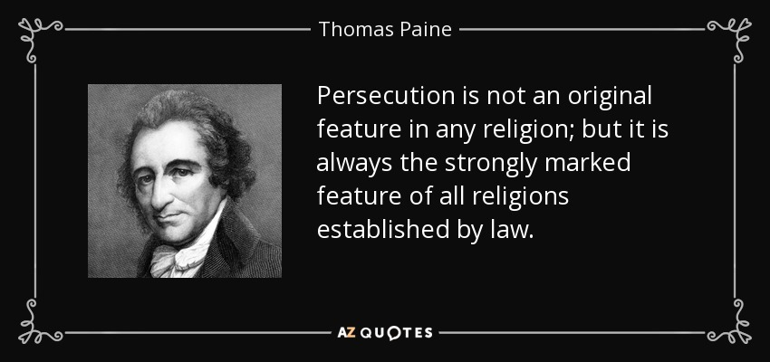 Persecution is not an original feature in any religion; but it is always the strongly marked feature of all religions established by law. - Thomas Paine
