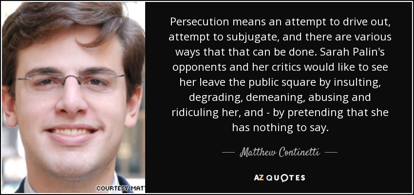Persecution means an attempt to drive out, attempt to subjugate, and there are various ways that that can be done. Sarah Palin's opponents and her critics would like to see her leave the public square by insulting, degrading, demeaning, abusing and ridiculing her, and - by pretending that she has nothing to say. - Matthew Continetti