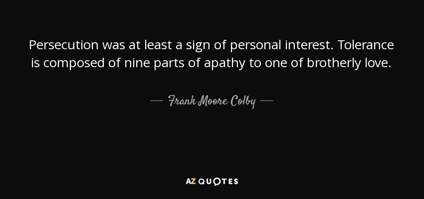 Persecution was at least a sign of personal interest. Tolerance is composed of nine parts of apathy to one of brotherly love. - Frank Moore Colby
