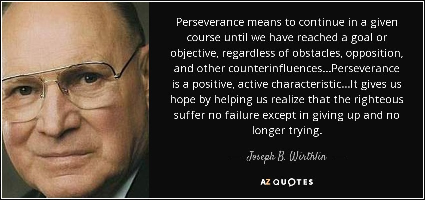 Perseverance means to continue in a given course until we have reached a goal or objective, regardless of obstacles, opposition, and other counterinfluences...Perseverance is a positive, active characteristic...It gives us hope by helping us realize that the righteous suffer no failure except in giving up and no longer trying. - Joseph B. Wirthlin