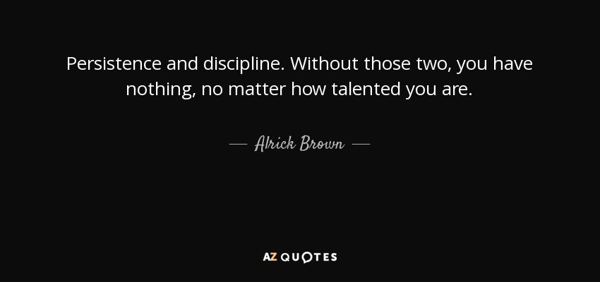 Persistence and discipline. Without those two, you have nothing, no matter how talented you are. - Alrick Brown