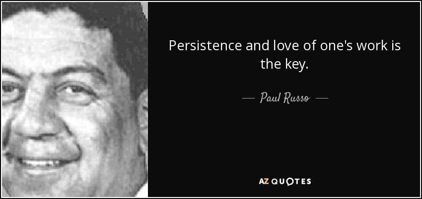 Persistence and love of one's work is the key. - Paul Russo