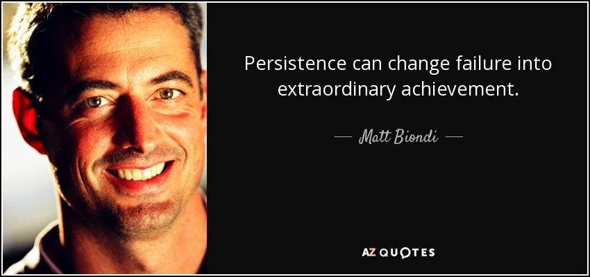Persistence can change failure into extraordinary achievement. - Matt Biondi