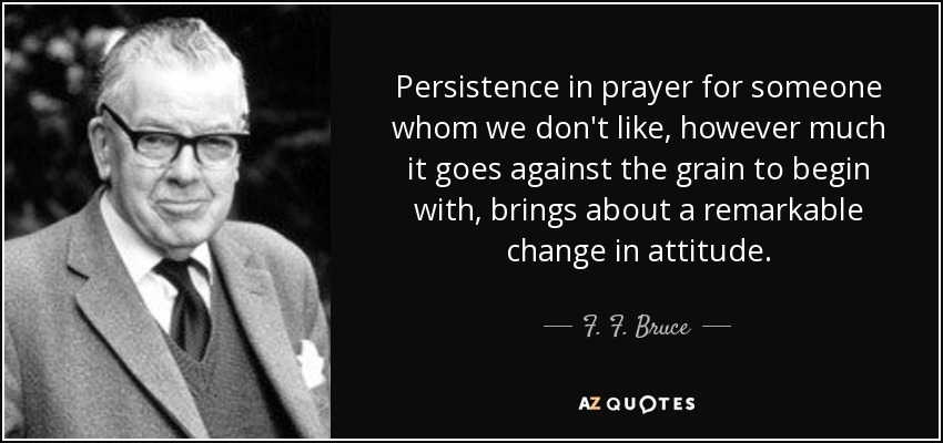 Persistence in prayer for someone whom we don't like, however much it goes against the grain to begin with, brings about a remarkable change in attitude. - F. F. Bruce