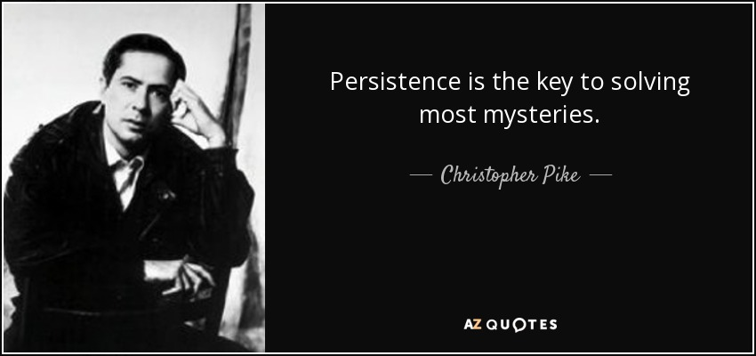 Persistence is the key to solving most mysteries. - Christopher Pike
