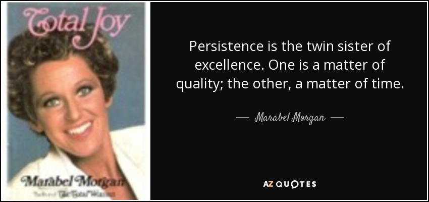 Persistence is the twin sister of excellence. One is a matter of quality; the other, a matter of time. - Marabel Morgan