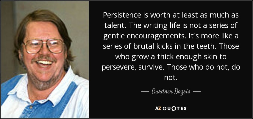 Persistence is worth at least as much as talent. The writing life is not a series of gentle encouragements. It's more like a series of brutal kicks in the teeth. Those who grow a thick enough skin to persevere, survive. Those who do not, do not. - Gardner Dozois