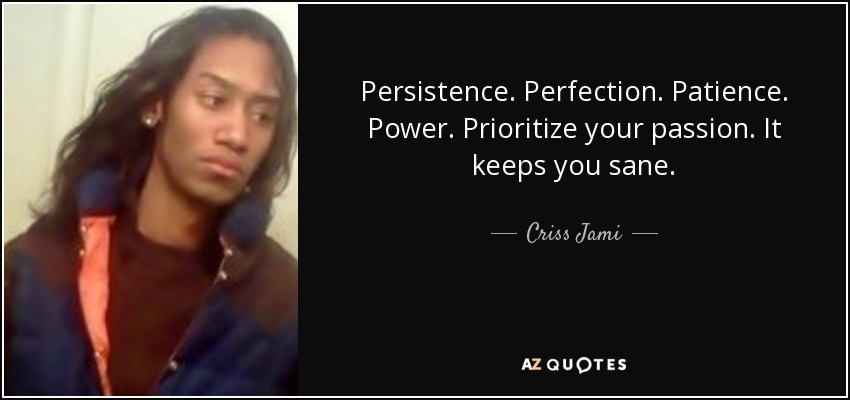Persistence. Perfection. Patience. Power. Prioritize your passion. It keeps you sane. - Criss Jami