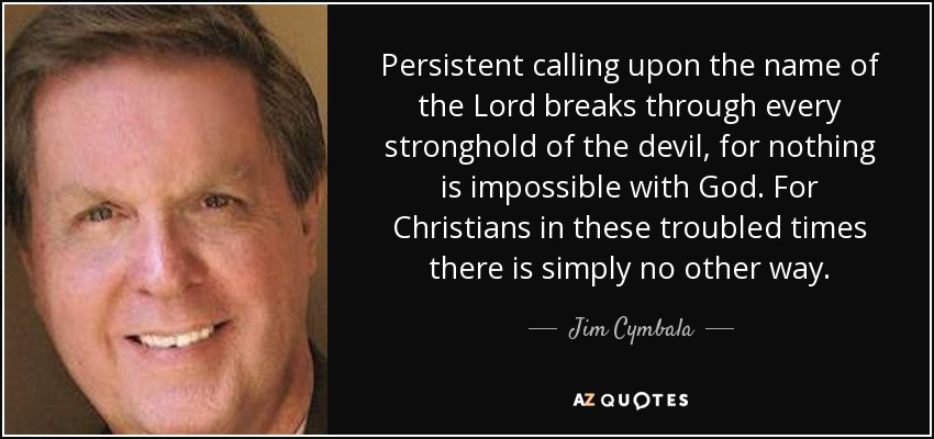Persistent calling upon the name of the Lord breaks through every stronghold of the devil, for nothing is impossible with God. For Christians in these troubled times there is simply no other way. - Jim Cymbala