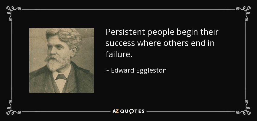 Persistent people begin their success where others end in failure. - Edward Eggleston
