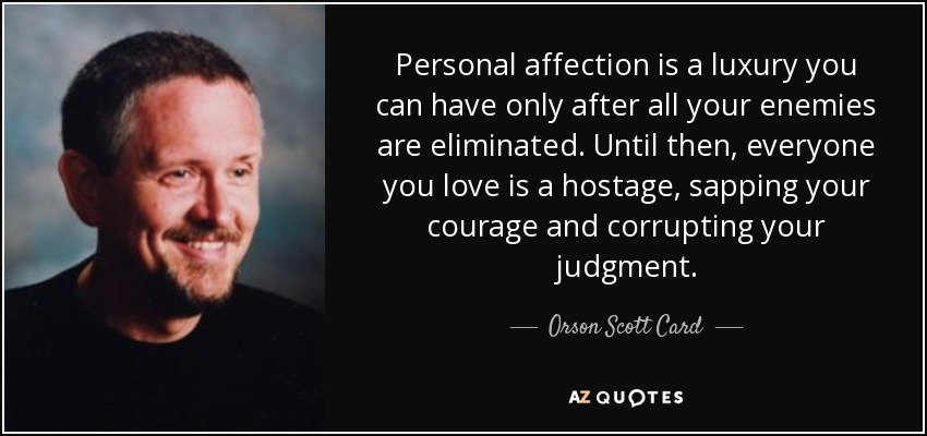 Personal affection is a luxury you can have only after all your enemies are eliminated. Until then, everyone you love is a hostage, sapping your courage and corrupting your judgment. - Orson Scott Card