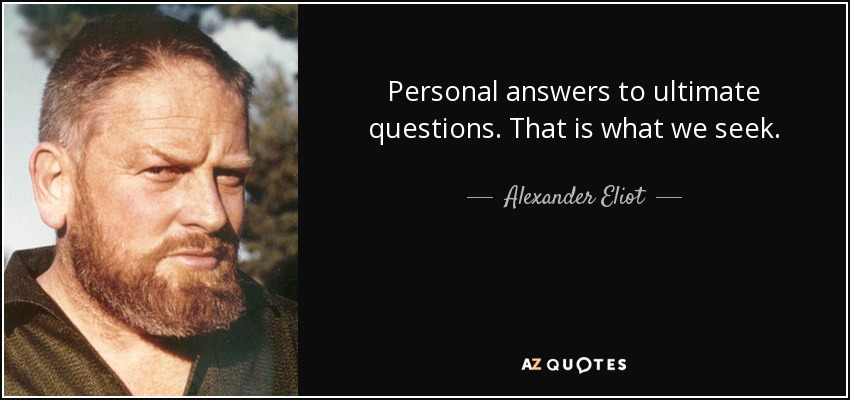 Personal answers to ultimate questions. That is what we seek. - Alexander Eliot