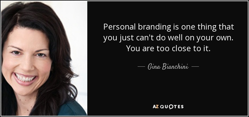 Personal branding is one thing that you just can't do well on your own. You are too close to it. - Gina Bianchini