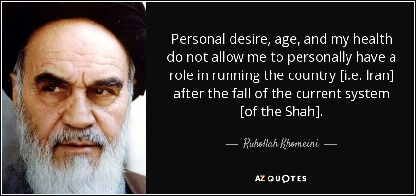 Personal desire, age, and my health do not allow me to personally have a role in running the country [i.e. Iran] after the fall of the current system [of the Shah]. - Ruhollah Khomeini