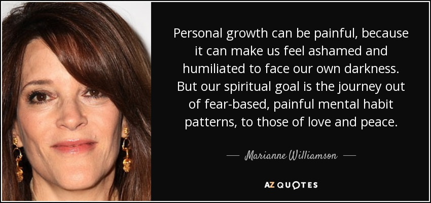 Personal growth can be painful, because it can make us feel ashamed and humiliated to face our own darkness. But our spiritual goal is the journey out of fear-based, painful mental habit patterns, to those of love and peace. - Marianne Williamson