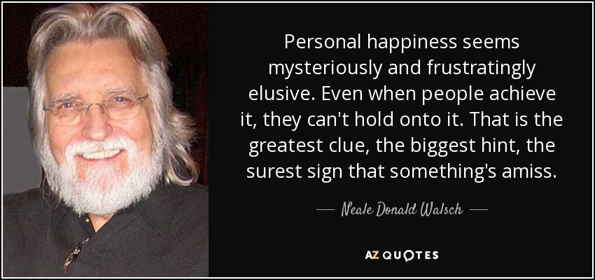 Personal happiness seems mysteriously and frustratingly elusive. Even when people achieve it, they can't hold onto it. That is the greatest clue, the biggest hint, the surest sign that something's amiss. - Neale Donald Walsch