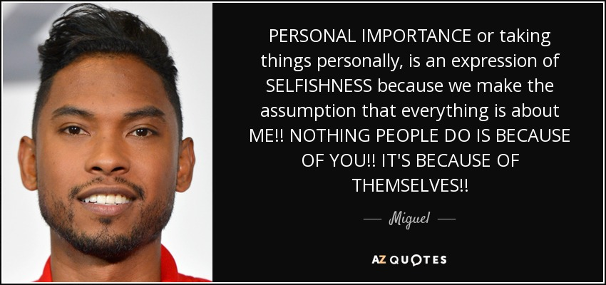 PERSONAL IMPORTANCE or taking things personally, is an expression of SELFISHNESS because we make the assumption that everything is about ME!! NOTHING PEOPLE DO IS BECAUSE OF YOU!! IT'S BECAUSE OF THEMSELVES!! - Miguel