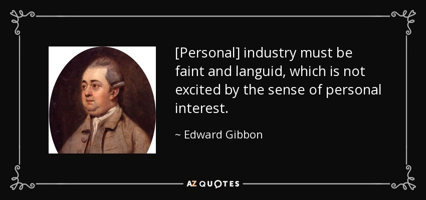 [Personal] industry must be faint and languid, which is not excited by the sense of personal interest. - Edward Gibbon