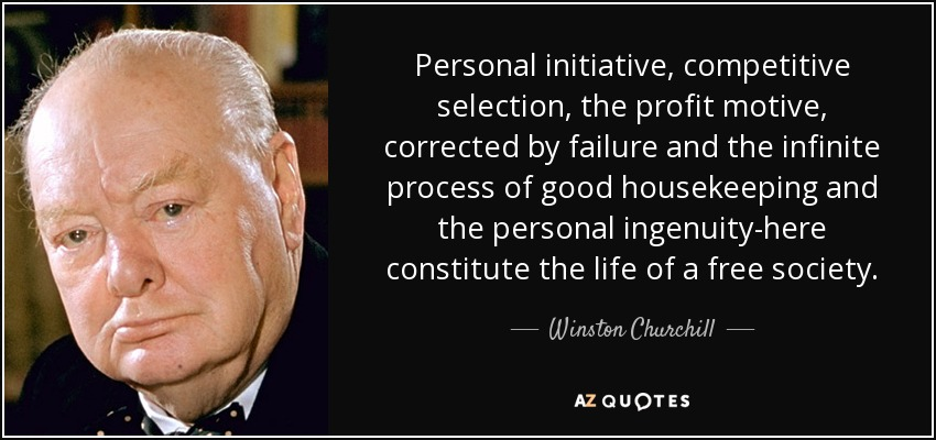 Personal initiative, competitive selection, the profit motive, corrected by failure and the infinite process of good housekeeping and the personal ingenuity-here constitute the life of a free society. - Winston Churchill