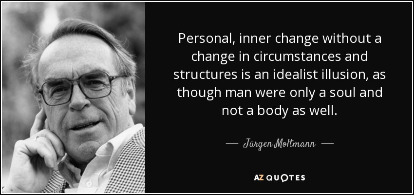 Personal, inner change without a change in circumstances and structures is an idealist illusion, as though man were only a soul and not a body as well. - Jürgen Moltmann