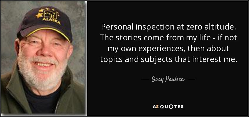 Personal inspection at zero altitude. The stories come from my life - if not my own experiences, then about topics and subjects that interest me. - Gary Paulsen