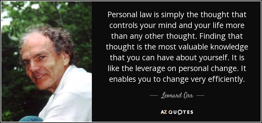 Personal law is simply the thought that controls your mind and your life more than any other thought. Finding that thought is the most valuable knowledge that you can have about yourself. It is like the leverage on personal change. It enables you to change very efficiently. - Leonard Orr