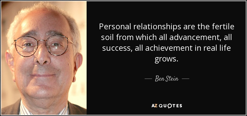 Personal relationships are the fertile soil from which all advancement, all success, all achievement in real life grows. - Ben Stein