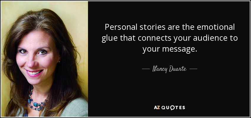Personal stories are the emotional glue that connects your audience to your message. - Nancy Duarte