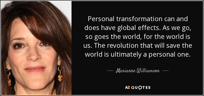 Personal transformation can and does have global effects. As we go, so goes the world, for the world is us. The revolution that will save the world is ultimately a personal one. - Marianne Williamson