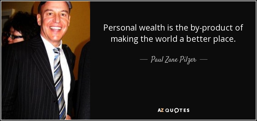 Personal wealth is the by-product of making the world a better place. - Paul Zane Pilzer