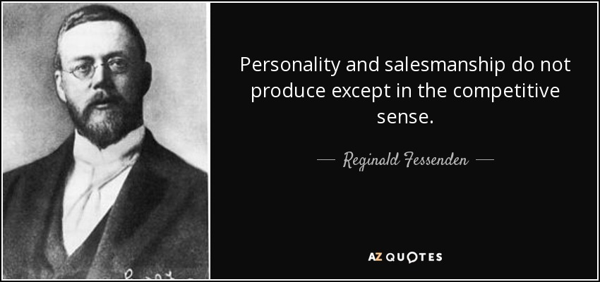 Personality and salesmanship do not produce except in the competitive sense. - Reginald Fessenden