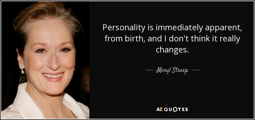 Personality is immediately apparent, from birth, and I don't think it really changes. - Meryl Streep